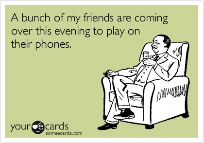 Funny-eCard-A-bunch-of-my-friends-are-coming-over-to-play-on-their-phones